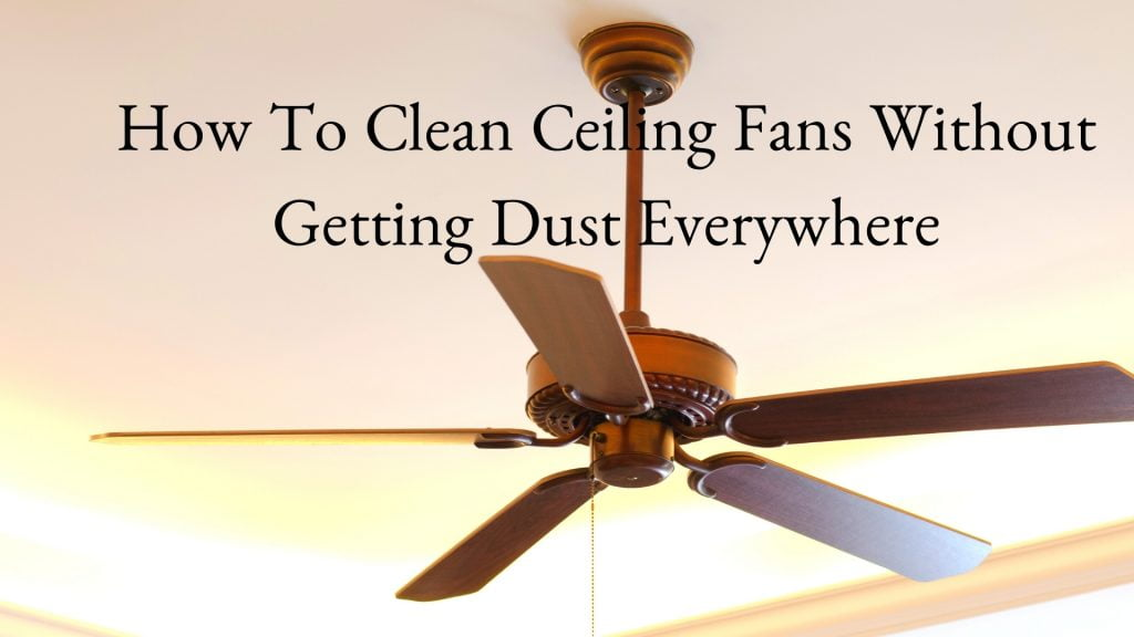 How To Clean Ceiling Fans Without Getting Dust Everywhere