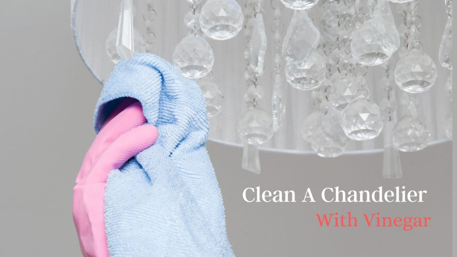 How To Clean A Chandelier With Vinegar | Quickly and Safely