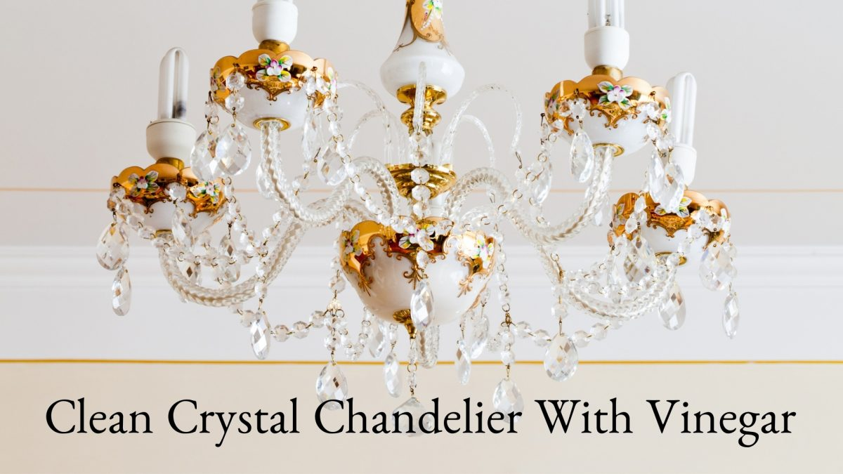 How To Clean Crystal Chandelier With Vinegar Safely