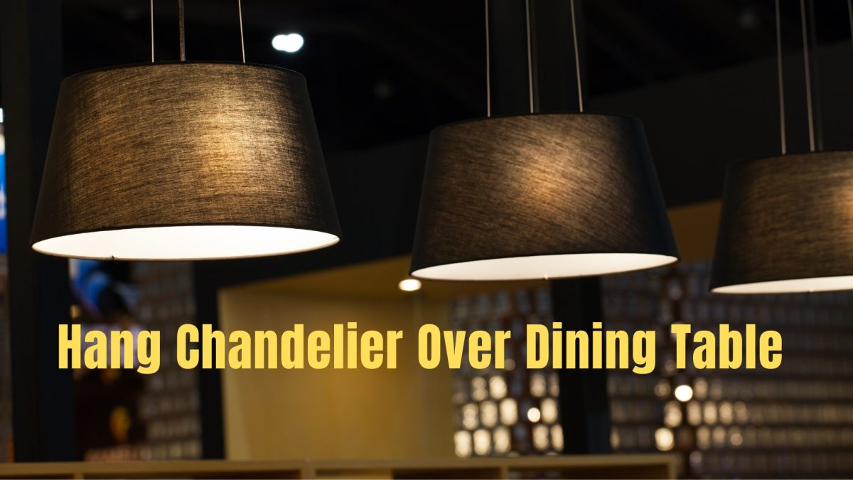 How High To Hang Chandelier Over Dining Table   2021