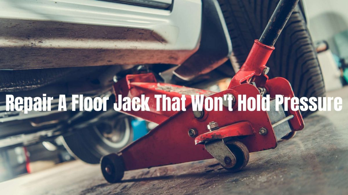 How To Repair A Floor Jack That Won't Hold Pressure (Update 2021)